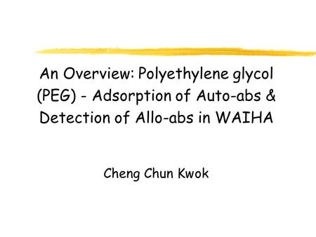 An Overview: Polyethylene glycol (PEG) - Adsorption of Auto-abs & Detection of Allo-abs in WAIHA Cheng Chun Kwok.