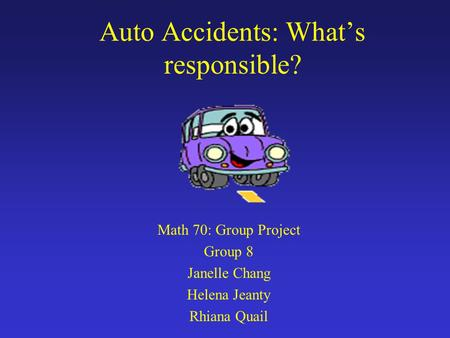 Auto Accidents: Whats responsible? Math 70: Group Project Group 8 Janelle Chang Helena Jeanty Rhiana Quail.