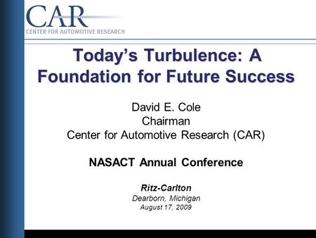 Todays Turbulence: A Foundation for Future Success Todays Turbulence: A Foundation for Future Success David E. Cole Chairman Center for Automotive Research.