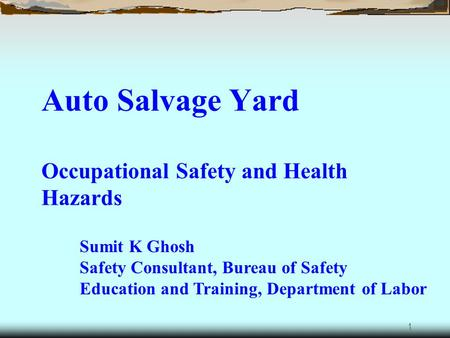 1 Auto Salvage Yard Occupational Safety and Health Hazards Sumit K Ghosh Safety Consultant, Bureau of Safety Education and Training, Department of Labor.