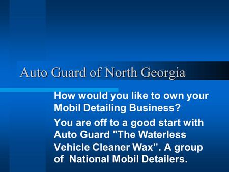 Auto Guard of North Georgia How would you like to own your Mobil Detailing Business? You are off to a good start with Auto Guard The Waterless Vehicle.