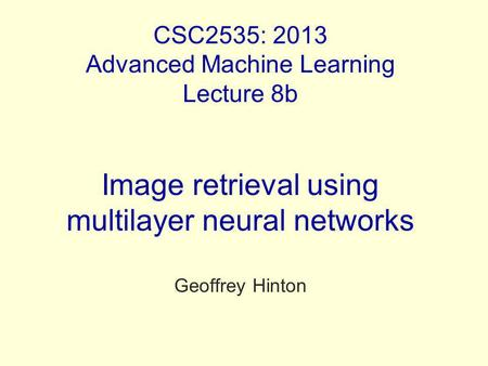 CSC2535: 2013 Advanced Machine Learning Lecture 8b Image retrieval using multilayer neural networks Geoffrey Hinton.
