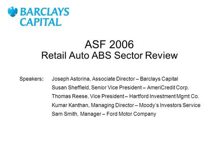 ASF 2006 Retail Auto ABS Sector Review Joseph Astorina, Associate Director – Barclays Capital Susan Sheffield, Senior Vice President – AmeriCredit Corp.