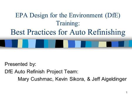 1 EPA Design for the Environment (DfE) Training: Best Practices for Auto Refinishing Presented by: DfE Auto Refinish Project Team: Mary Cushmac, Kevin.
