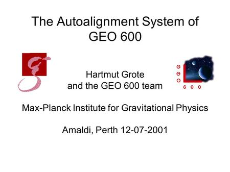 The Autoalignment System of GEO 600 Hartmut Grote and the GEO 600 team Max-Planck Institute for Gravitational Physics Amaldi, Perth 12-07-2001.
