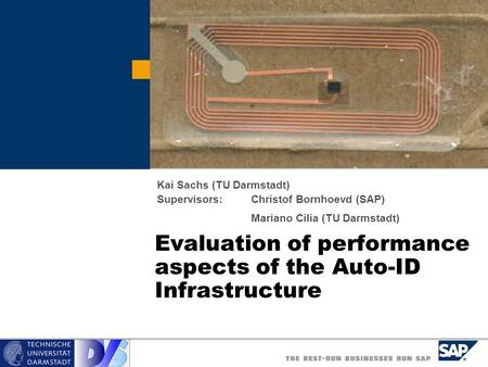Evaluation of performance aspects of the Auto-ID Infrastructure Kai Sachs (TU Darmstadt) Supervisors:Christof Bornhoevd (SAP) Mariano Cilia (TU Darmstadt)
