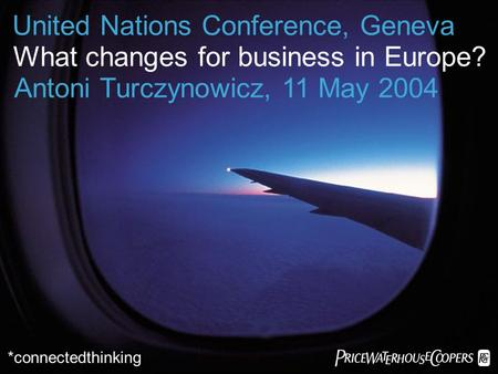 *connectedthinking United Nations Conference, Geneva What changes for business in Europe? Antoni Turczynowicz, 11 May 2004.