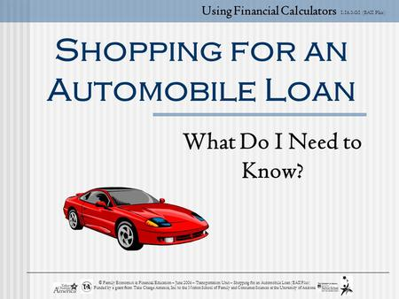 1.16.3.G1 (BAII Plus) © Family Economics & Financial Education – June 2006 – Transportation Unit – Shopping for an Automobile Loan (BAII Plus) Funded by.