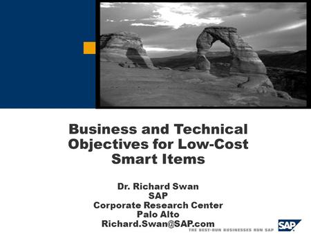Auto-ID (RFID) Solution Proposal Business and Technical Objectives for Low-Cost Smart Items Dr. Richard Swan SAP Corporate Research Center Palo Alto
