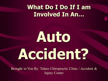What Do I Do If I am Involved In An… Auto Accident? Brought to You By: Tulare Chiropractic Clinic / Accident & Injury Center.