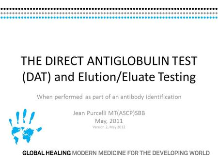 THE DIRECT ANTIGLOBULIN TEST (DAT) and Elution/Eluate Testing When performed as part of an antibody identification Jean Purcelli MT(ASCP)SBB May, 2011.