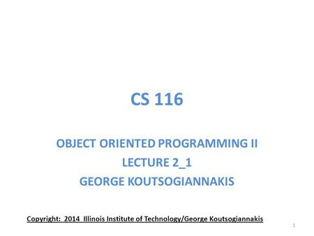 CS 116 OBJECT ORIENTED PROGRAMMING II LECTURE 2_1 GEORGE KOUTSOGIANNAKIS Copyright: 2014 Illinois Institute of Technology/George Koutsogiannakis 1.