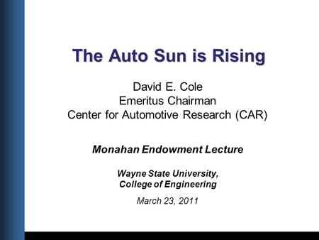 Title Date The Auto Sun is Rising The Auto Sun is Rising David E. Cole Emeritus Chairman Center for Automotive Research (CAR) Monahan Endowment Lecture.