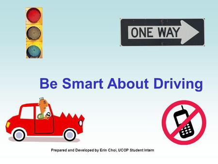 Be Smart About Driving Prepared and Developed by Erin Choi, UCOP Student Intern.