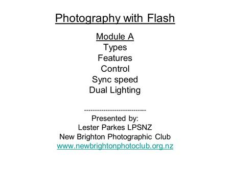 Photography with Flash Module A Types Features Control Sync speed Dual Lighting ----------------------------- Presented by: Lester Parkes LPSNZ New Brighton.