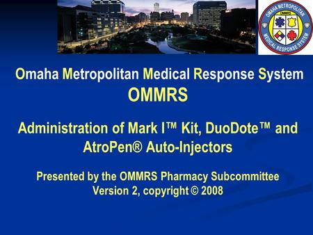 Omaha Metropolitan Medical Response System OMMRS Administration of Mark I Kit, DuoDote and AtroPen® Auto-Injectors Presented by the OMMRS Pharmacy Subcommittee.