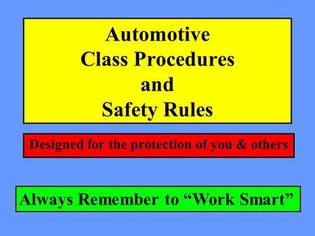 Automotive Class Procedures and Safety Rules Designed for the protection of you & others Always Remember to Work Smart.