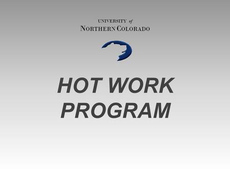 HOT WORK PROGRAM UNIVERSITY of N ORTHERN C OLORADO.