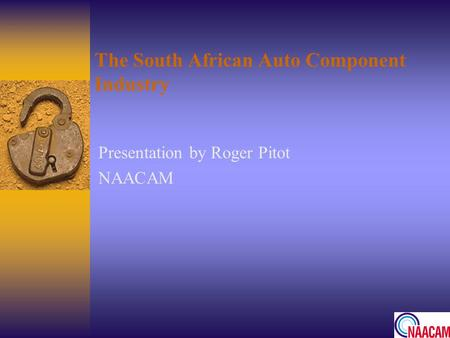 The South African Auto Component Industry Presentation by Roger Pitot NAACAM.