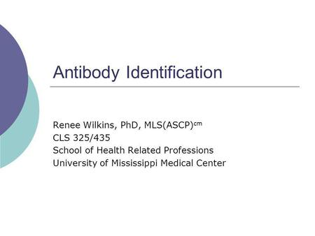 Antibody Identification Renee Wilkins, PhD, MLS(ASCP) cm CLS 325/435 School of Health Related Professions University of Mississippi Medical Center.
