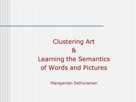Clustering Art & Learning the Semantics of Words and Pictures Manigantan Sethuraman.