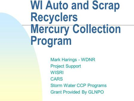WI Auto and Scrap Recyclers Mercury Collection Program Mark Harings - WDNR Project Support WISRI CARS Storm Water CCP Programs Grant Provided By GLNPO.