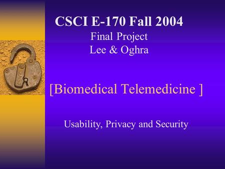 [Biomedical Telemedicine ] Usability, Privacy and Security CSCI E-170 Fall 2004 Final Project Lee & Oghra.