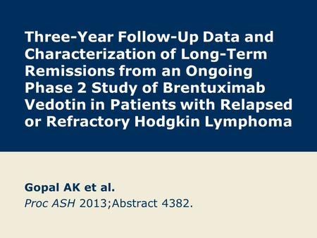 Gopal AK et al. Proc ASH 2013;Abstract 4382.