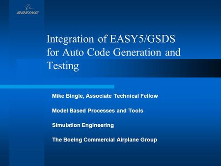 Integration of EASY5/GSDS for Auto Code Generation and Testing Mike Bingle, Associate Technical Fellow Model Based Processes and Tools Simulation Engineering.