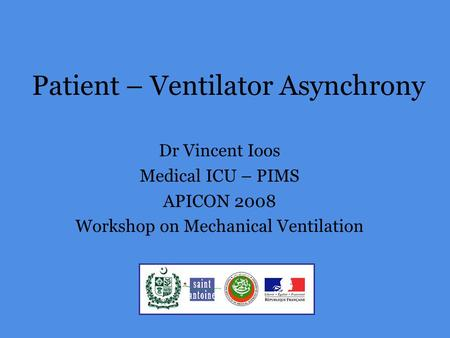 Patient – Ventilator Asynchrony Dr Vincent Ioos Medical ICU – PIMS APICON 2008 Workshop on Mechanical Ventilation.