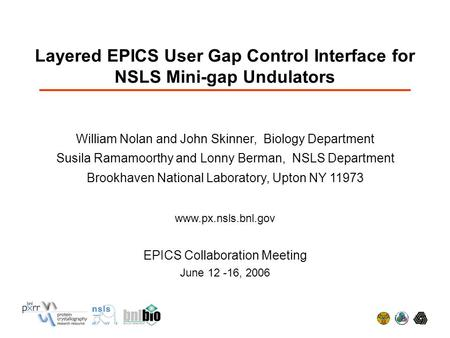 Layered EPICS User Gap Control Interface for NSLS Mini-gap Undulators William Nolan and John Skinner, Biology Department Susila Ramamoorthy and Lonny Berman,