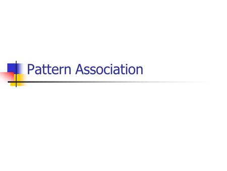 Pattern Association. Introduction Pattern association involves associating a new pattern with a stored pattern. Is a simplified model of human memory.