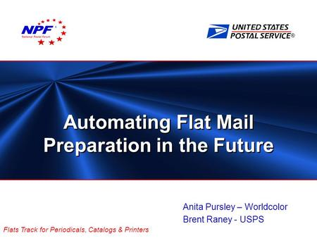 ® Flats Track for Periodicals, Catalogs & Printers Automating Flat Mail Preparation in the Future Anita Pursley – Worldcolor Brent Raney - USPS National.