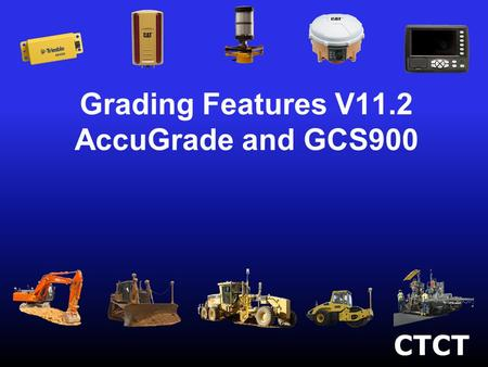 Grading Features V11.2 AccuGrade and GCS900. New Grading Specific Features –New Machine Support –Rough Grade Control –John Deere Enhancements –New 2D.