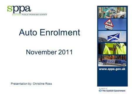 Auto Enrolment November 2011 Presentation by: Christine Ross www.sppa.gov.uk.