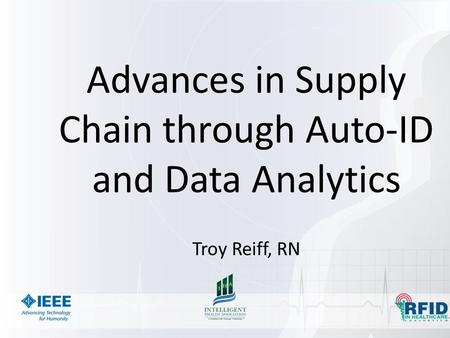 Advances in Supply Chain through Auto-ID and Data Analytics Troy Reiff, RN.