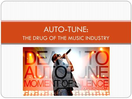 By Lucy Stone Auto-Tune: The Drug of the Music Industry AUTO-TUNE: THE DRUG OF THE MUSIC INDUSTRY.