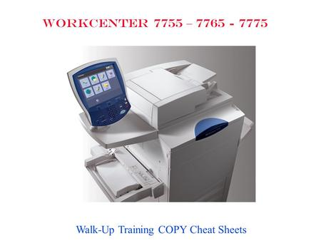 WORKCENTER 7755 – 7765 - 7775 Walk-Up Training COPY Cheat Sheets.