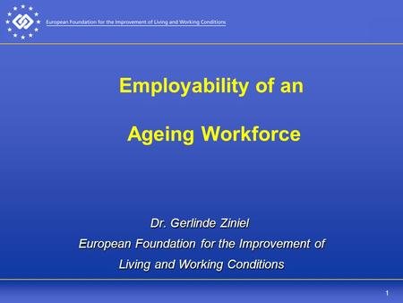 1 Employability of an Ageing Workforce Dr. Gerlinde Ziniel European Foundation for the Improvement of Living and Working Conditions.