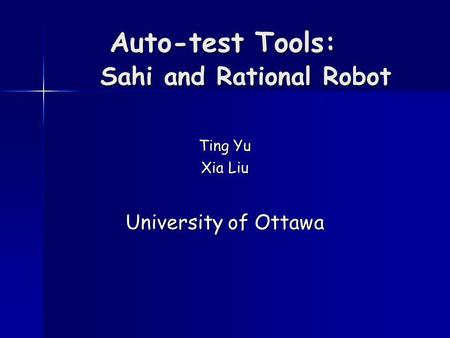 Auto-test Tools: Sahi and Rational Robot Ting Yu Xia Liu University of Ottawa.