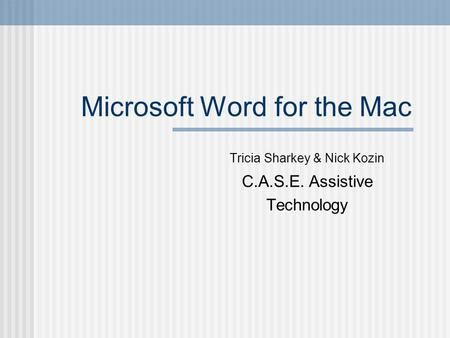 Microsoft Word for the Mac Tricia Sharkey & Nick Kozin C.A.S.E. Assistive Technology.