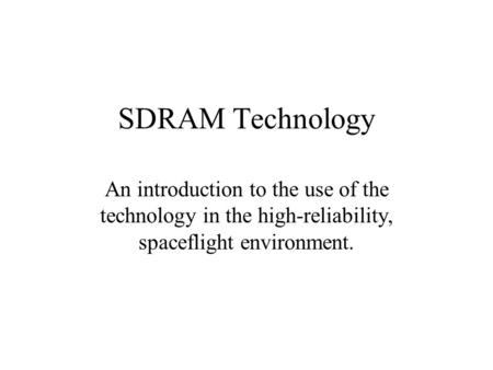 SDRAM Technology An introduction to the use of the technology in the high-reliability, spaceflight environment.