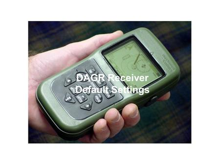 DAGR Receiver Default Settings. GPS Setup Page Page Function Page Fields –Operating Mode –Power-On Operating Mode –Frequency –SV Code –Elevation Hold.