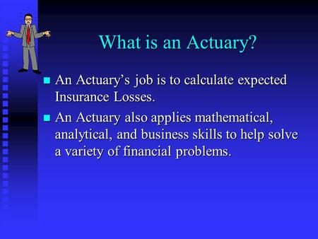 What is an Actuary? n An Actuarys job is to calculate expected Insurance Losses. n An Actuary also applies mathematical, analytical, and business skills.