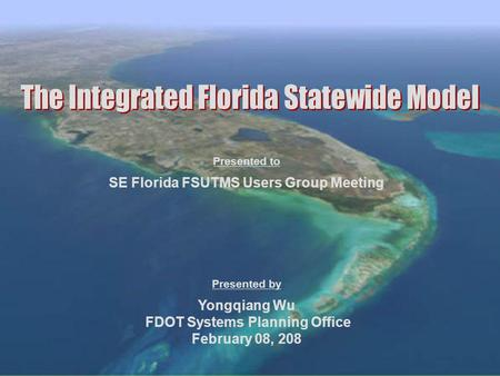 SE Florida FSUTMS Users Group Meeting Yongqiang Wu FDOT Systems Planning Office February 08, 208 Presented to Presented by.