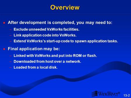 ® 13-2 Overview After development is completed, you may need to: –Exclude unneeded VxWorks facilities. –Link application code into VxWorks. –Extend VxWorkss.