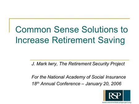 Www.retirementsecurityproject.org Common Sense Solutions to Increase Retirement Saving J. Mark Iwry, The Retirement Security Project For the National Academy.