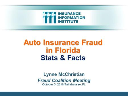 Auto Insurance Fraud in Florida Auto Insurance Fraud in Florida Stats & Facts Lynne McChristian Fraud Coalition Meeting October 5, 2010/Tallahassee, FL.