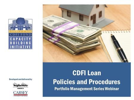 CDFI Loan Policies and Procedures Portfolio Management Series Webinar Developed and delivered by.