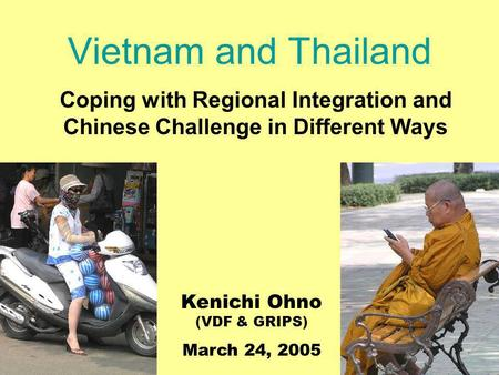 Vietnam and Thailand Coping with Regional Integration and Chinese Challenge in Different Ways Kenichi Ohno (VDF & GRIPS) March 24, 2005.